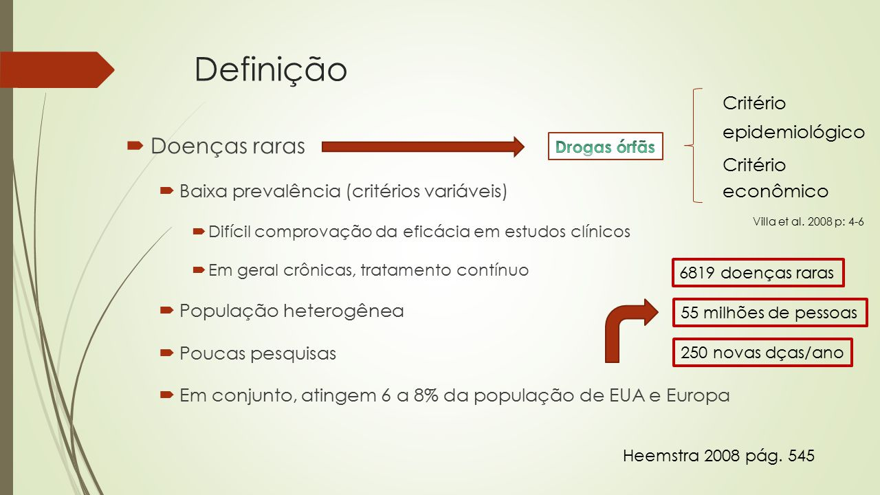 Definição  Doenças raras  Baixa prevalência (critérios variáveis)  Difícil comprovação da eficácia em estudos clínicos  Em geral crônicas, tratamento contínuo  População heterogênea  Poucas pesquisas  Em conjunto, atingem 6 a 8% da população de EUA e Europa Heemstra 2008 pág.