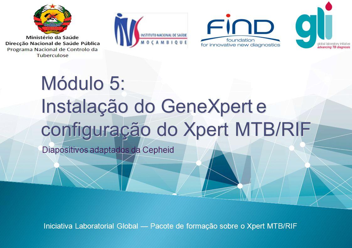 Módulo 5: Instalação do GeneXperte configuração do Xpert MTB/RIF Instalação do GeneXpert e configuração do Xpert MTB/RIF Iniciativa Laboratorial Globa