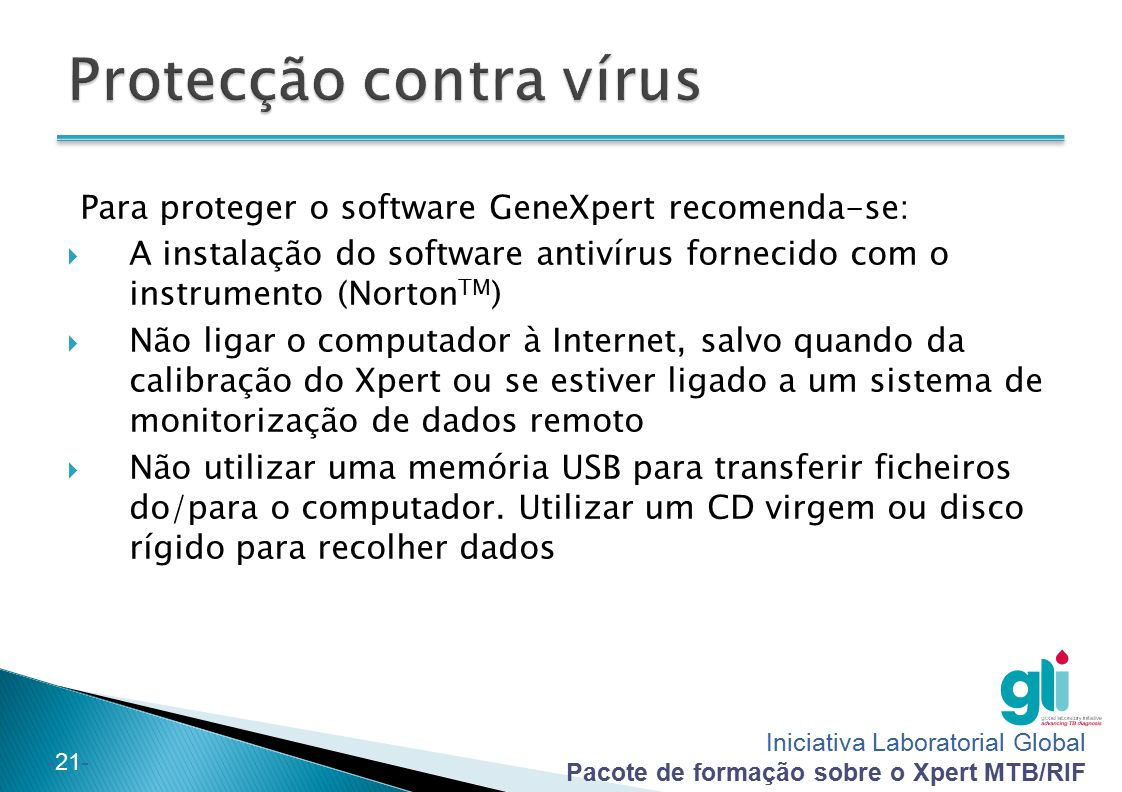 Iniciativa Laboratorial Global Pacote de formação sobre o Xpert MTB/RIF -21- Para proteger o software GeneXpert recomenda-se:  A instalação do softwa