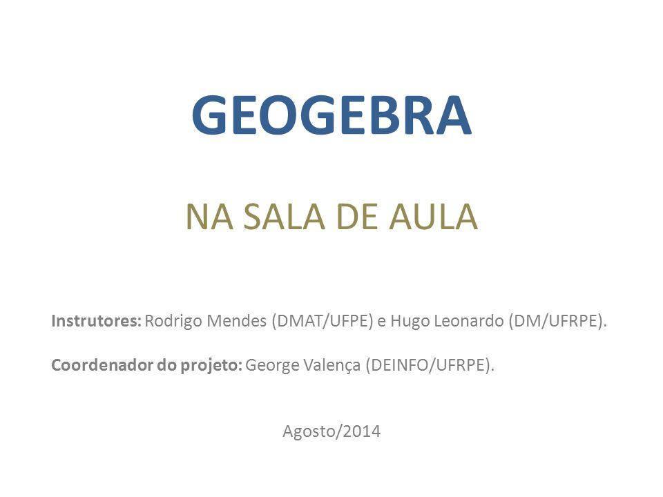 GEOGEBRA NA SALA DE AULA Instrutores: Rodrigo Mendes (DMAT/UFPE) e Hugo Leonardo (DM/UFRPE). Coordenador do projeto: George Valença (DEINFO/UFRPE). Ag