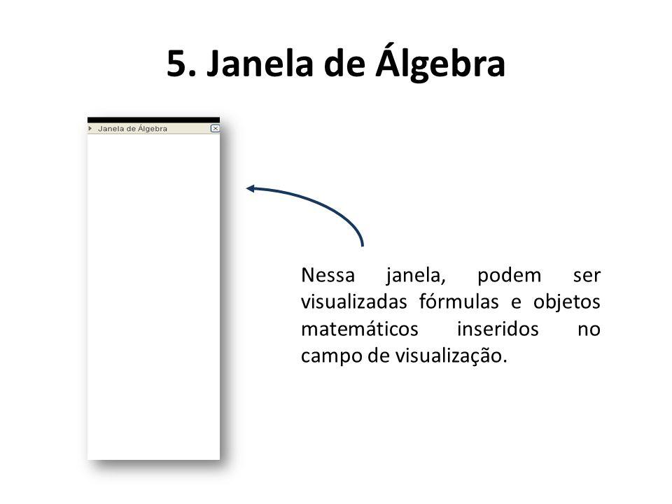 5. Janela de Álgebra Nessa janela, podem ser visualizadas fórmulas e objetos matemáticos inseridos no campo de visualização.