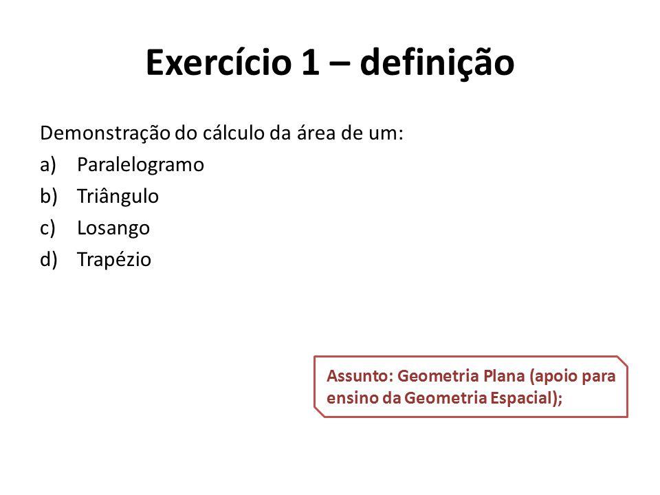 Exercício 1 – definição Demonstração do cálculo da área de um: a)Paralelogramo b)Triângulo c)Losango d)Trapézio Assunto: Geometria Plana (apoio para e