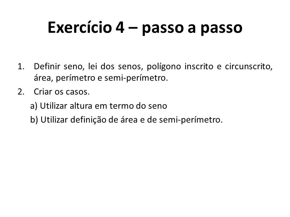 Exercício 4 – passo a passo 1.Definir seno, lei dos senos, polígono inscrito e circunscrito, área, perímetro e semi-perímetro. 2.Criar os casos. a) Ut