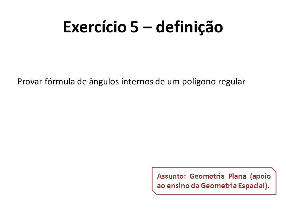 Provar fórmula de ângulos internos de um polígono regular Exercício 5 – definição Assunto: Geometria Plana (apoio ao ensino da Geometria Espacial).
