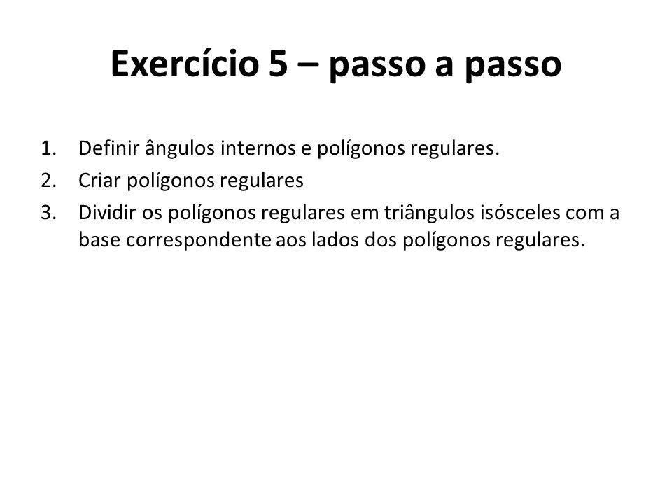 Exercício 5 – passo a passo 1.Definir ângulos internos e polígonos regulares. 2.Criar polígonos regulares 3.Dividir os polígonos regulares em triângul