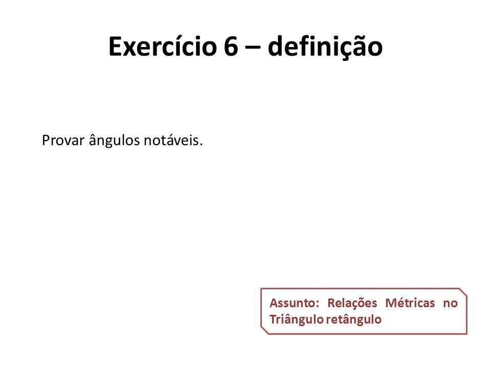 Provar ângulos notáveis. Assunto: Relações Métricas no Triângulo retângulo Exercício 6 – definição
