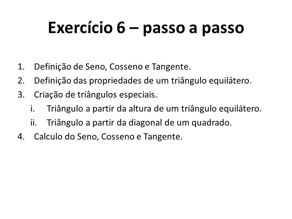 Exercício 6 – passo a passo 1.Definição de Seno, Cosseno e Tangente. 2.Definição das propriedades de um triângulo equilátero. 3.Criação de triângulos