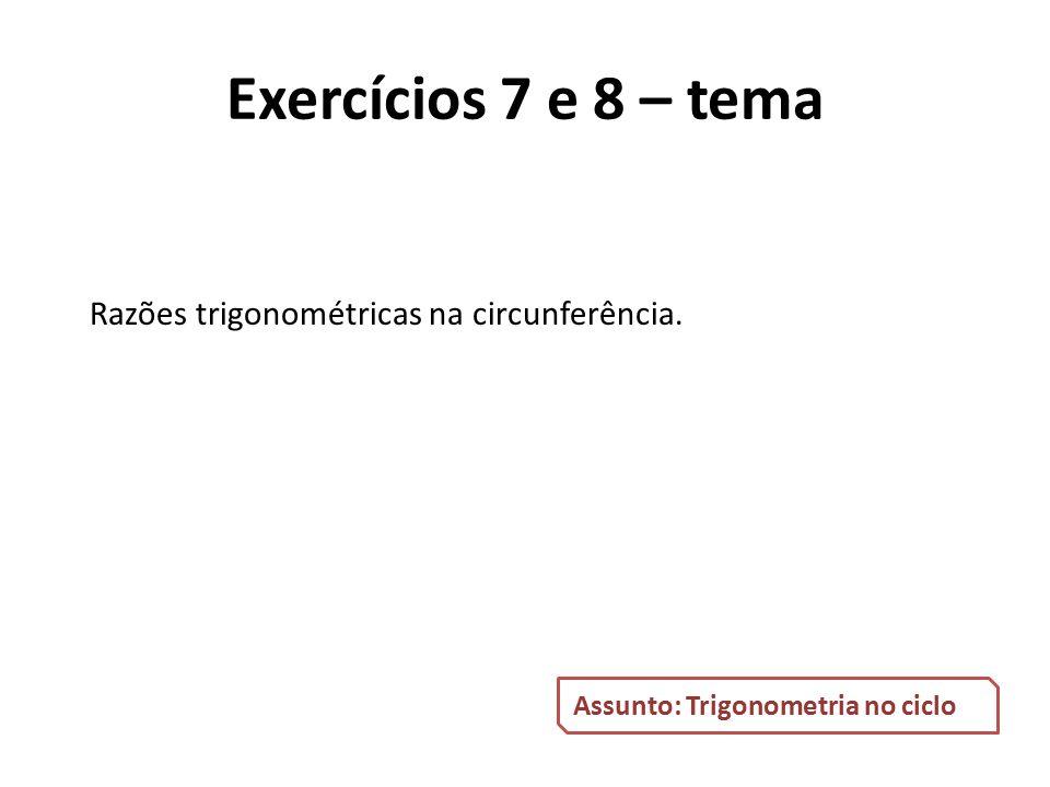 Razões trigonométricas na circunferência. Assunto: Trigonometria no ciclo Exercícios 7 e 8 – tema