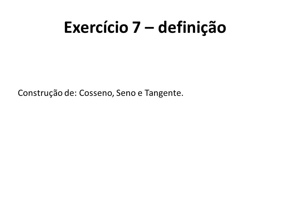 Construção de: Cosseno, Seno e Tangente. Exercício 7 – definição