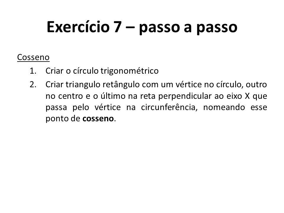 Exercício 7 – passo a passo Cosseno 1.Criar o círculo trigonométrico 2.Criar triangulo retângulo com um vértice no círculo, outro no centro e o último