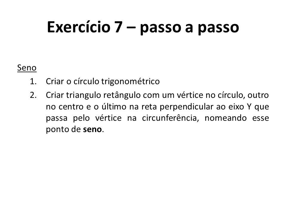 Exercício 7 – passo a passo Seno 1.Criar o círculo trigonométrico 2.Criar triangulo retângulo com um vértice no círculo, outro no centro e o último na