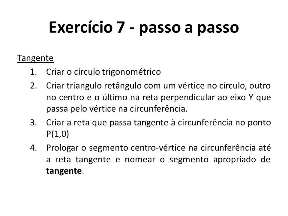 Exercício 7 - passo a passo Tangente 1.Criar o círculo trigonométrico 2.Criar triangulo retângulo com um vértice no círculo, outro no centro e o últim