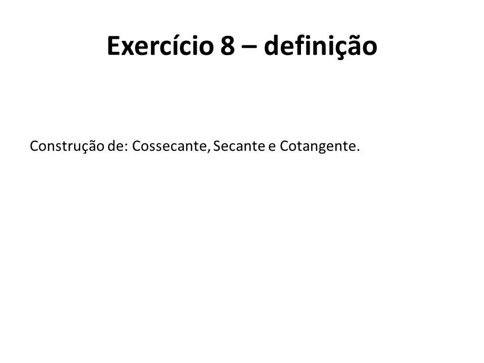 Construção de: Cossecante, Secante e Cotangente. Exercício 8 – definição