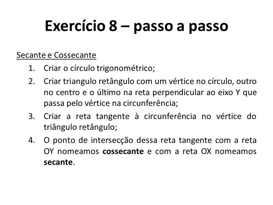 Exercício 8 – passo a passo Secante e Cossecante 1.Criar o círculo trigonométrico; 2.Criar triangulo retângulo com um vértice no círculo, outro no cen
