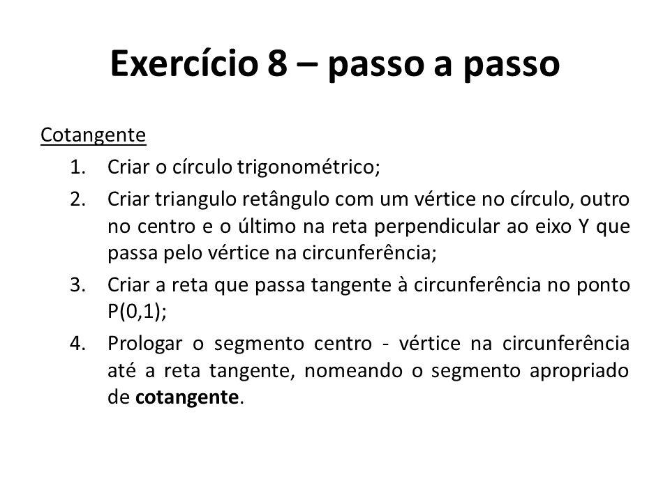 Exercício 8 – passo a passo Cotangente 1.Criar o círculo trigonométrico; 2.Criar triangulo retângulo com um vértice no círculo, outro no centro e o úl