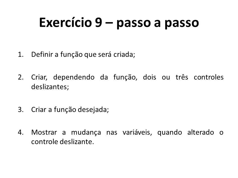 Exercício 9 – passo a passo 1.Definir a função que será criada; 2.Criar, dependendo da função, dois ou três controles deslizantes; 3.Criar a função de