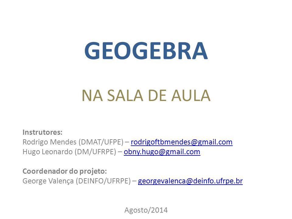 GEOGEBRA NA SALA DE AULA Instrutores: Rodrigo Mendes (DMAT/UFPE) – rodrigoftbmendes@gmail.comrodrigoftbmendes@gmail.com Hugo Leonardo (DM/UFRPE) – obn