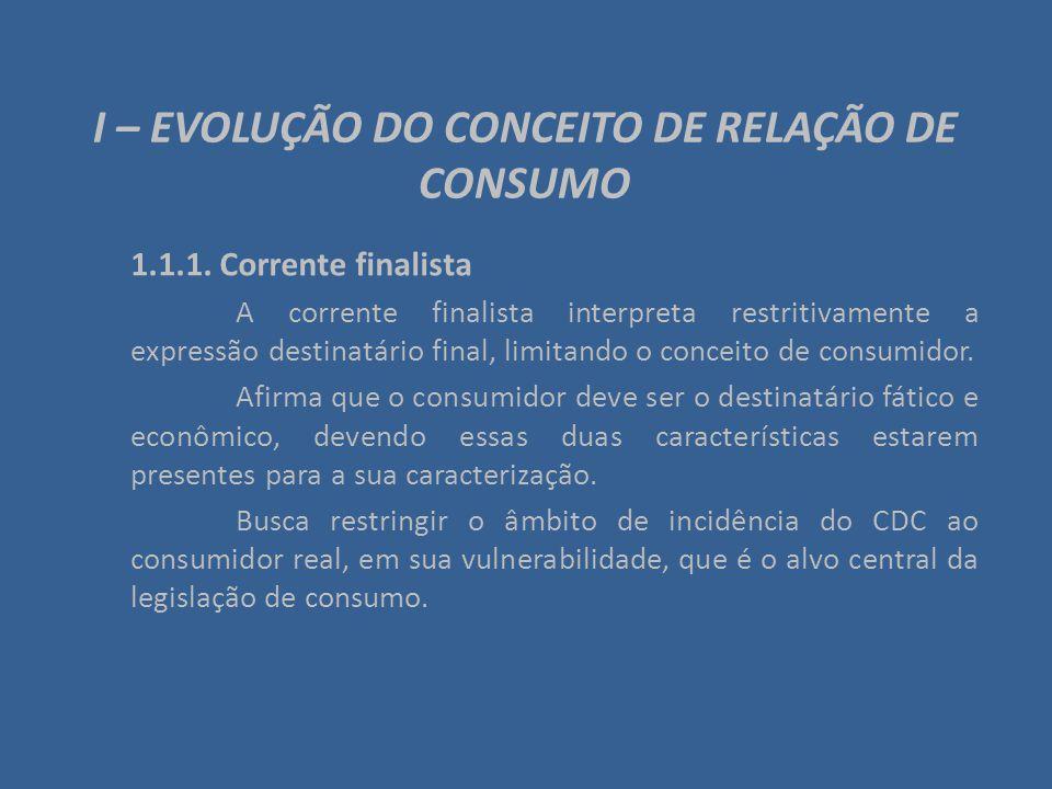 I – EVOLUÇÃO DO CONCEITO DE RELAÇÃO DE CONSUMO 1.1.1. Corrente finalista A corrente finalista interpreta restritivamente a expressão destinatário fina