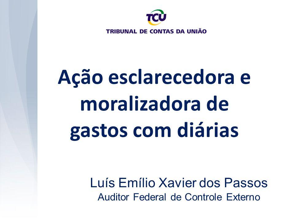 Ação esclarecedora e moralizadora de gastos com diárias Luís Emílio Xavier dos Passos Auditor Federal de Controle Externo