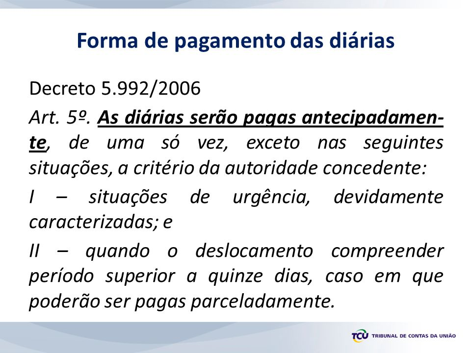 Decreto 5.992/2006 Art. 5º. As diárias serão pagas antecipadamen- te, de uma só vez, exceto nas seguintes situações, a critério da autoridade conceden