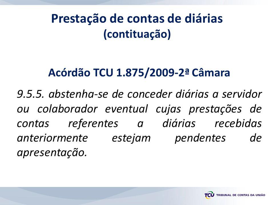 Acórdão TCU 1.875/2009-2ª Câmara 9.5.5. abstenha-se de conceder diárias a servidor ou colaborador eventual cujas prestações de contas referentes a diá