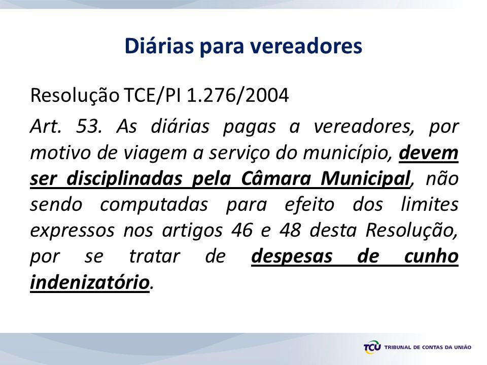 Resolução TCE/PI 1.276/2004 Art. 53. As diárias pagas a vereadores, por motivo de viagem a serviço do município, devem ser disciplinadas pela Câmara M