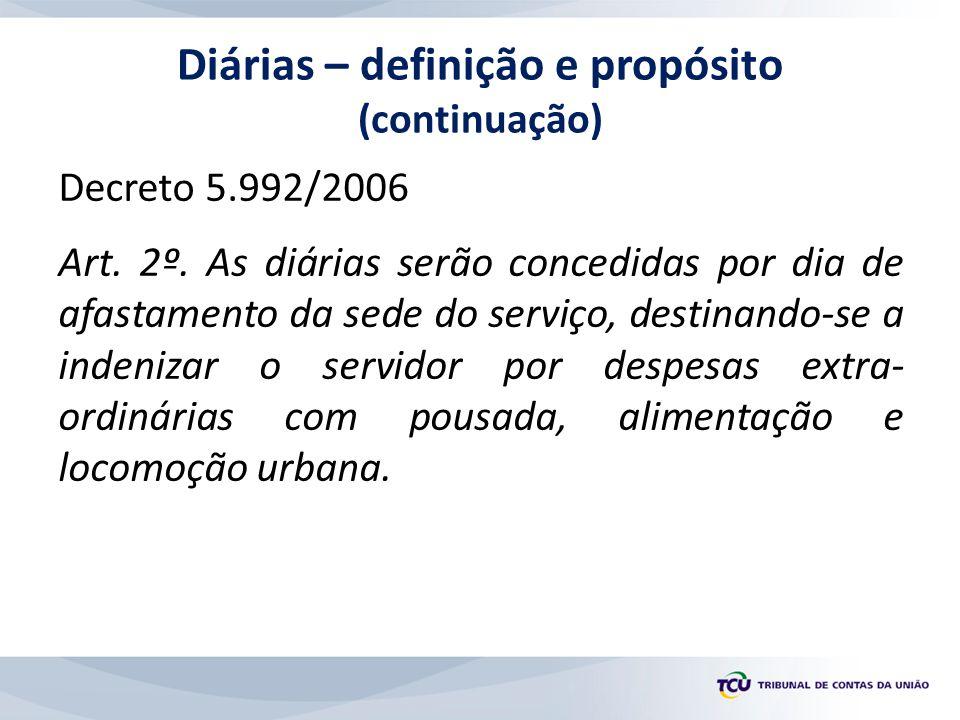 Decreto 5.992/2006 Art. 2º. As diárias serão concedidas por dia de afastamento da sede do serviço, destinando-se a indenizar o servidor por despesas e