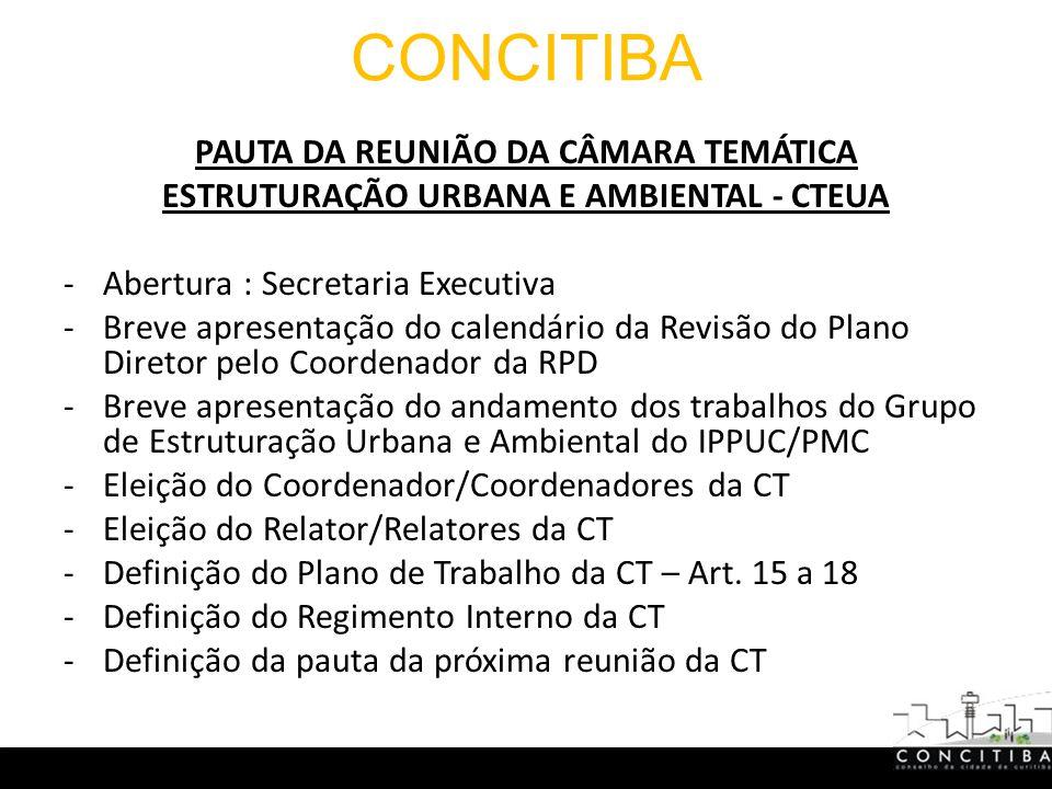 CONCITIBA PAUTA DA REUNIÃO DA CÂMARA TEMÁTICA ESTRUTURAÇÃO URBANA E AMBIENTAL - CTEUA -Abertura : Secretaria Executiva -Breve apresentação do calendário da Revisão do Plano Diretor pelo Coordenador da RPD -Breve apresentação do andamento dos trabalhos do Grupo de Estruturação Urbana e Ambiental do IPPUC/PMC -Eleição do Coordenador/Coordenadores da CT -Eleição do Relator/Relatores da CT -Definição do Plano de Trabalho da CT – Art.