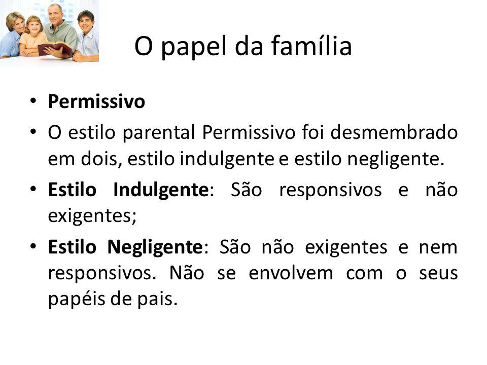 O papel da família Permissivo O estilo parental Permissivo foi desmembrado em dois, estilo indulgente e estilo negligente.