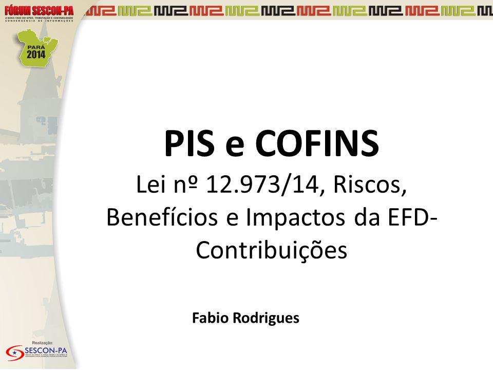 PIS e COFINS Lei nº 12.973/14, Riscos, Benefícios e Impactos da EFD- Contribuições Fabio Rodrigues
