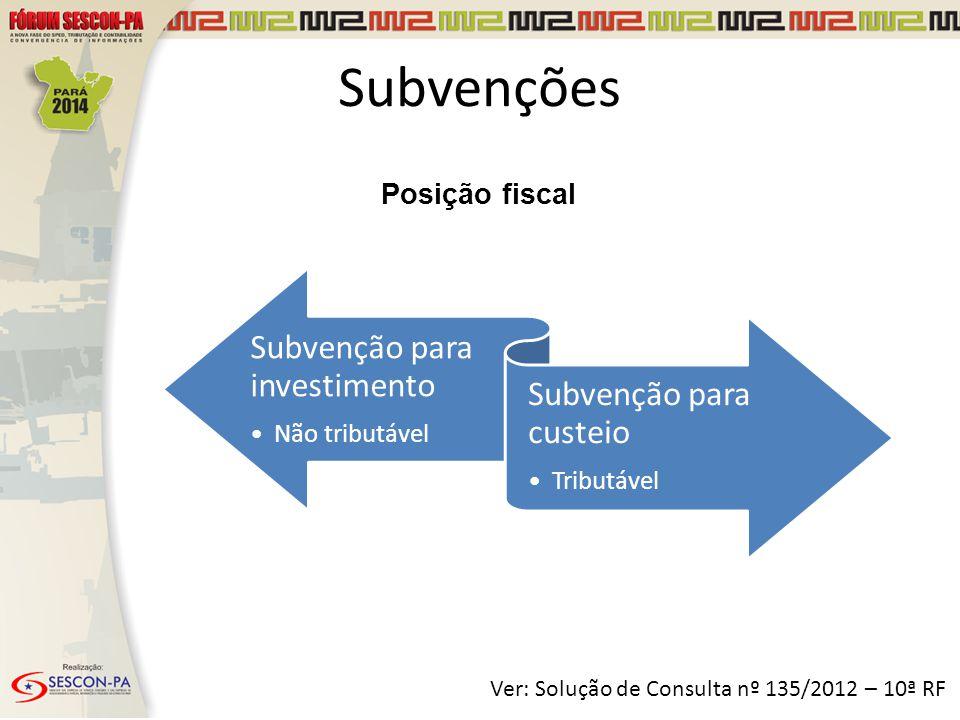 Posição fiscal Subvenções Subvenção para investimento Não tributável Subvenção para custeio Tributável Ver: Solução de Consulta nº 135/2012 – 10ª RF