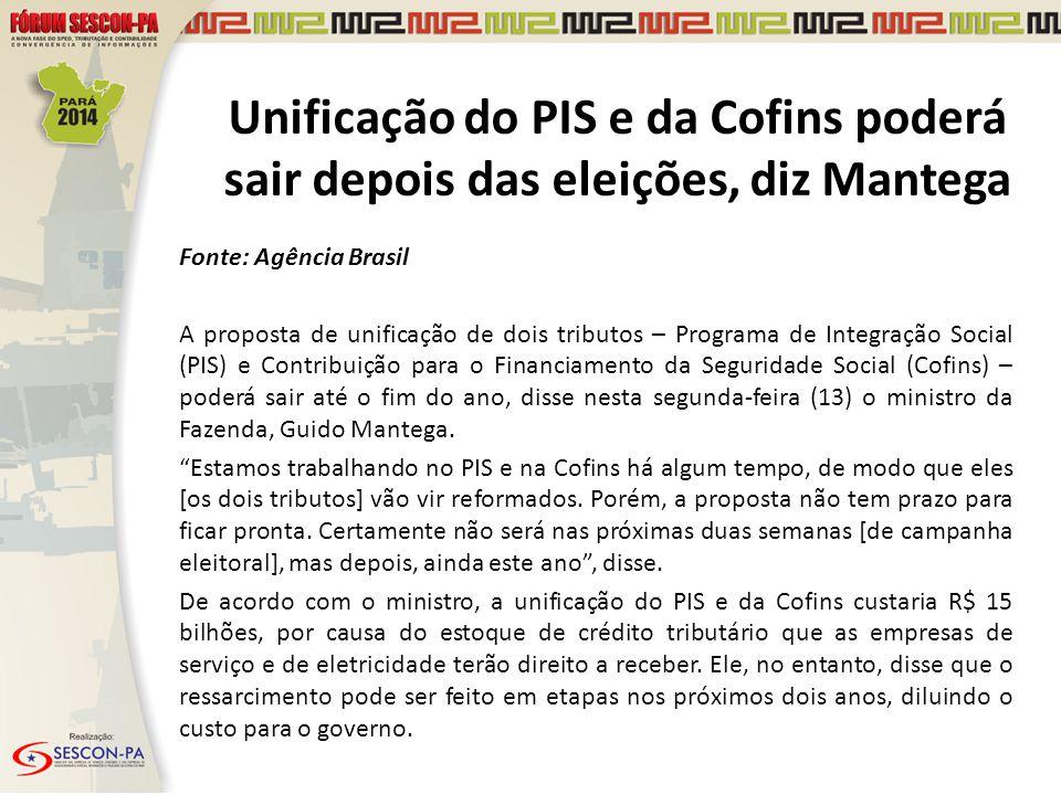 Unificação do PIS e da Cofins poderá sair depois das eleições, diz Mantega Fonte: Agência Brasil A proposta de unificação de dois tributos – Programa