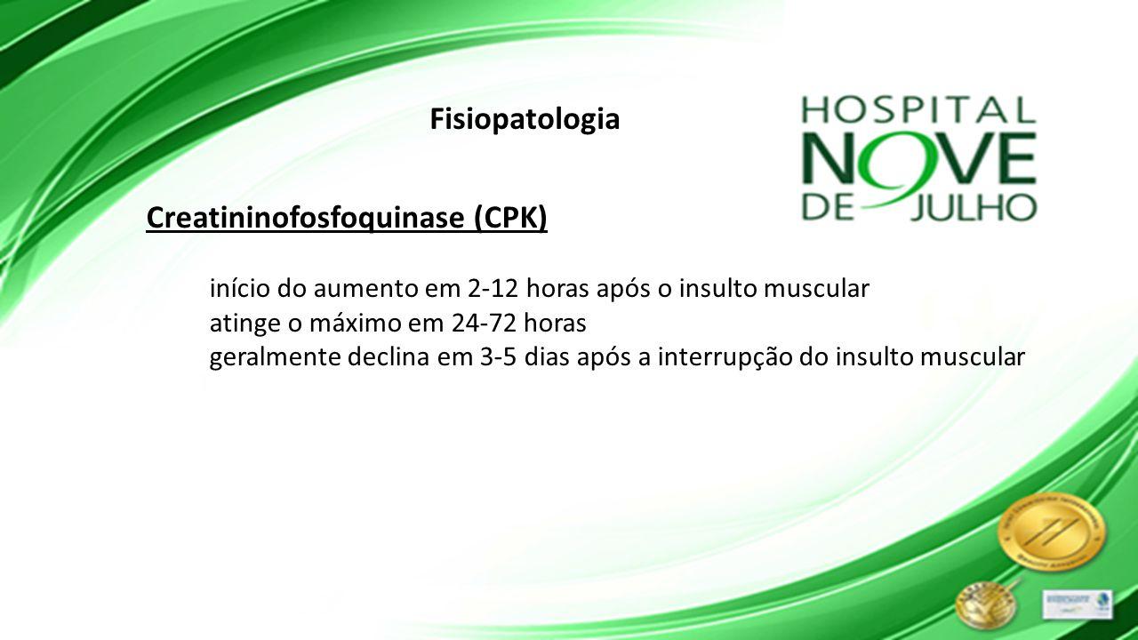 Fisiopatologia Creatininofosfoquinase (CPK) início do aumento em 2-12 horas após o insulto muscular atinge o máximo em 24-72 horas geralmente declina