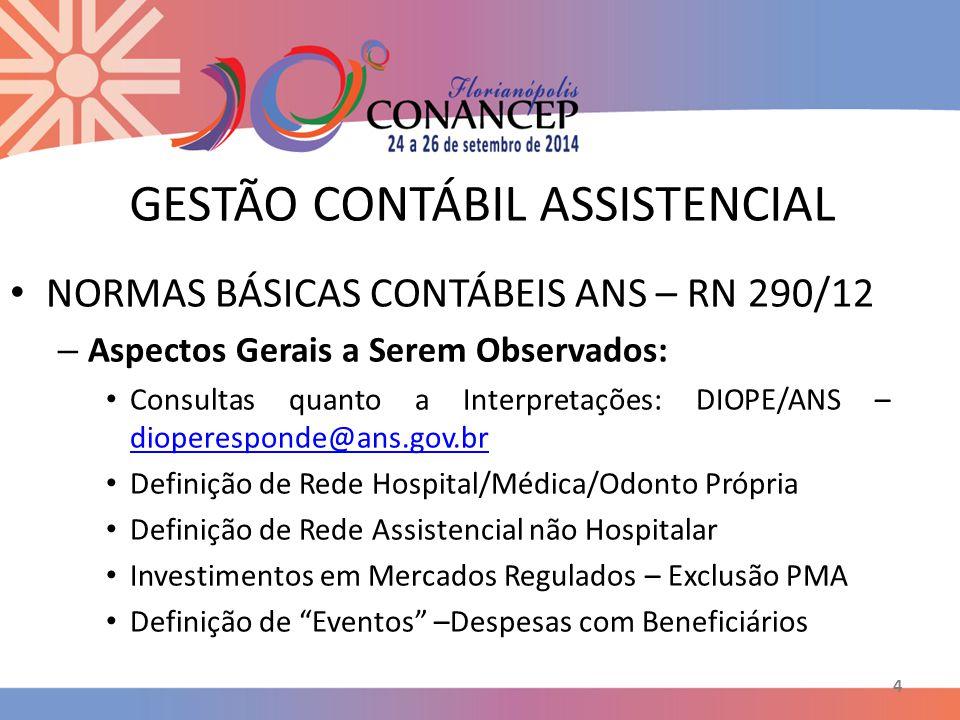 4 GESTÃO CONTÁBIL ASSISTENCIAL NORMAS BÁSICAS CONTÁBEIS ANS – RN 290/12 – Aspectos Gerais a Serem Observados: Consultas quanto a Interpretações: DIOPE/ANS – dioperesponde@ans.gov.br dioperesponde@ans.gov.br Definição de Rede Hospital/Médica/Odonto Própria Definição de Rede Assistencial não Hospitalar Investimentos em Mercados Regulados – Exclusão PMA Definição de Eventos –Despesas com Beneficiários