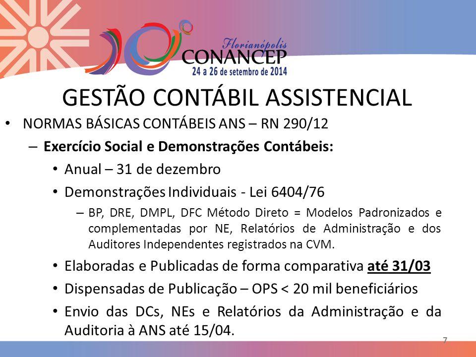 7 GESTÃO CONTÁBIL ASSISTENCIAL NORMAS BÁSICAS CONTÁBEIS ANS – RN 290/12 – Exercício Social e Demonstrações Contábeis: Anual – 31 de dezembro Demonstrações Individuais - Lei 6404/76 – BP, DRE, DMPL, DFC Método Direto = Modelos Padronizados e complementadas por NE, Relatórios de Administração e dos Auditores Independentes registrados na CVM.