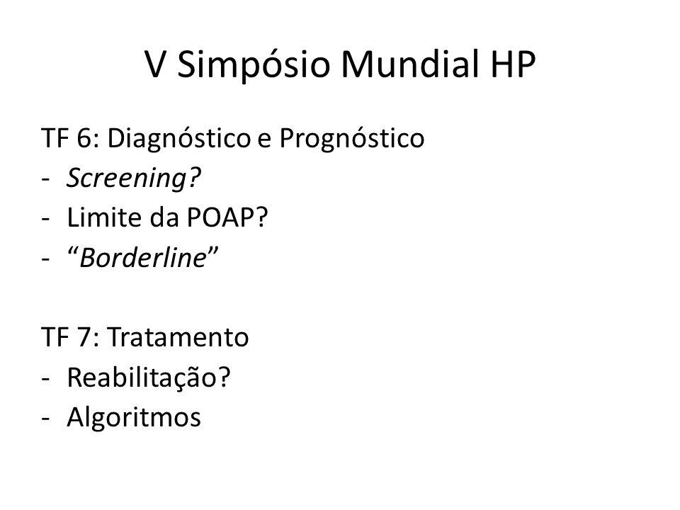 """V Simpósio Mundial HP TF 6: Diagnóstico e Prognóstico -Screening? -Limite da POAP? -""""Borderline"""" TF 7: Tratamento -Reabilitação? -Algoritmos"""