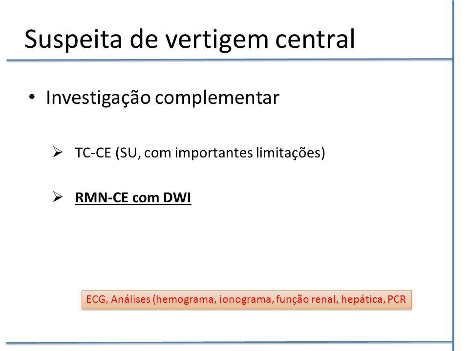 Suspeita de vertigem central Investigação complementar  TC-CE (SU, com importantes limitações)  RMN-CE com DWI ECG, Análises (hemograma, ionograma,