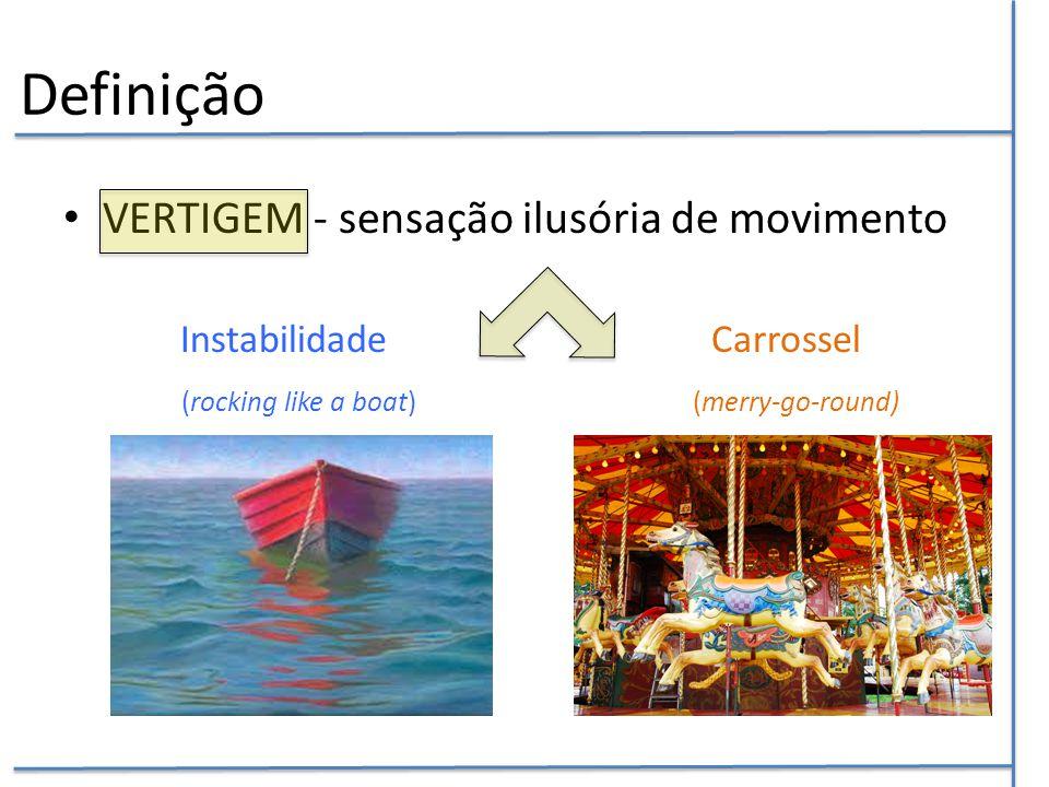 Definição VERTIGEM - sensação ilusória de movimento Instabilidade Carrossel (rocking like a boat) (merry-go-round)