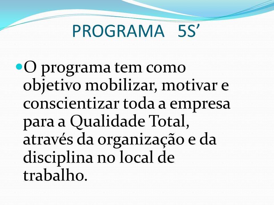 PROGRAMA 5S' O programa tem como objetivo mobilizar, motivar e conscientizar toda a empresa para a Qualidade Total, através da organização e da disciplina no local de trabalho.