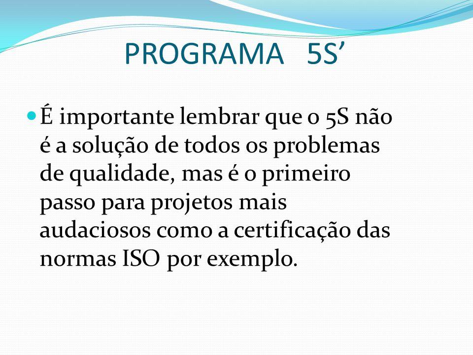 PROGRAMA 5S' É importante lembrar que o 5S não é a solução de todos os problemas de qualidade, mas é o primeiro passo para projetos mais audaciosos como a certificação das normas ISO por exemplo.
