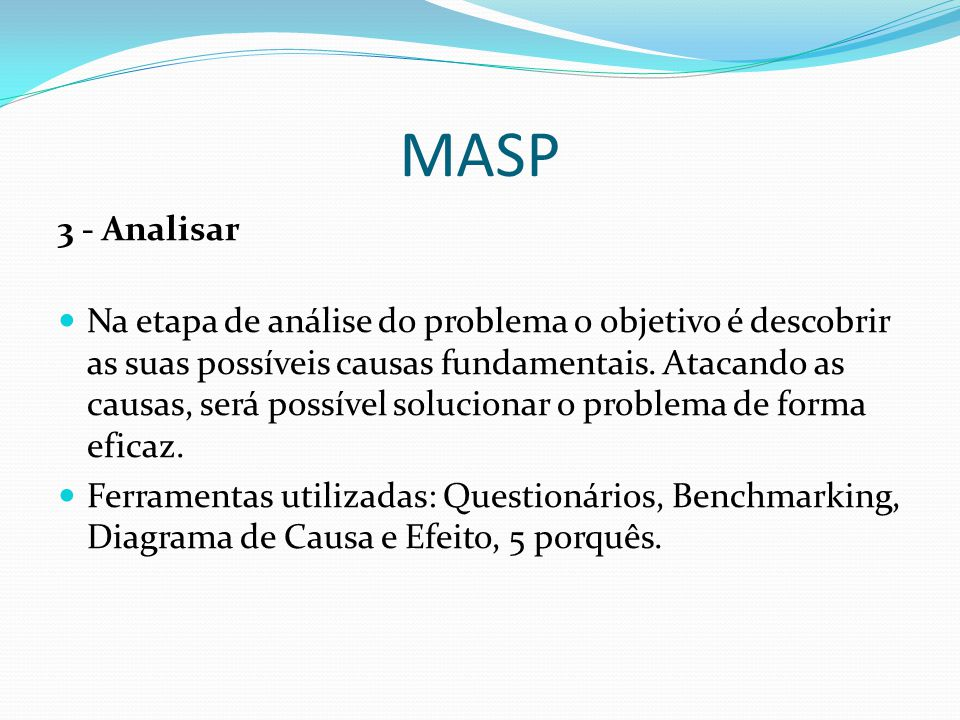 MASP 4 -Planejar / Plano de Ação Nesta etapa é elaborado o Plano de Ação (pode ser mais de um) para atacar as causas fundamentais dos problemas, defina responsabilidades, prazos, custos, métodos de execução e indicadores para monitorar a eficácia da ação.