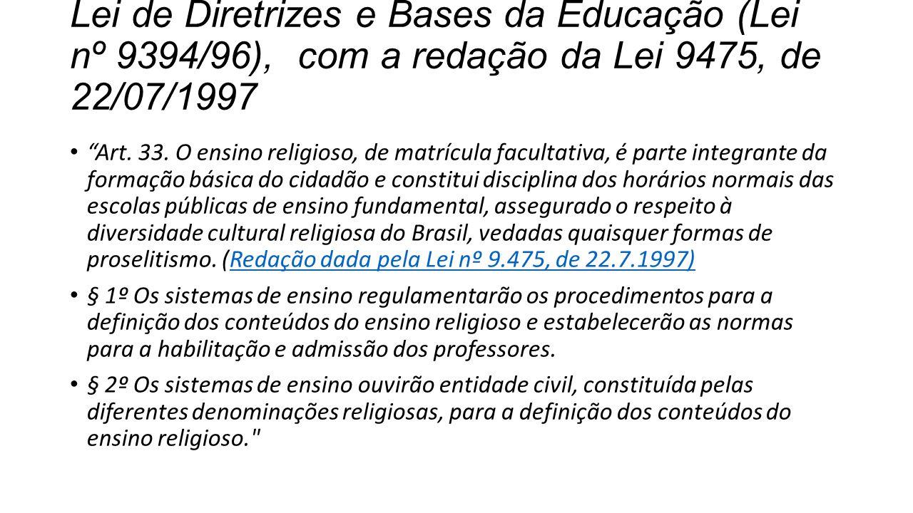 """Lei de Diretrizes e Bases da Educação (Lei nº 9394/96), com a redação da Lei 9475, de 22/07/1997 """"Art. 33. O ensino religioso, de matrícula facultativ"""
