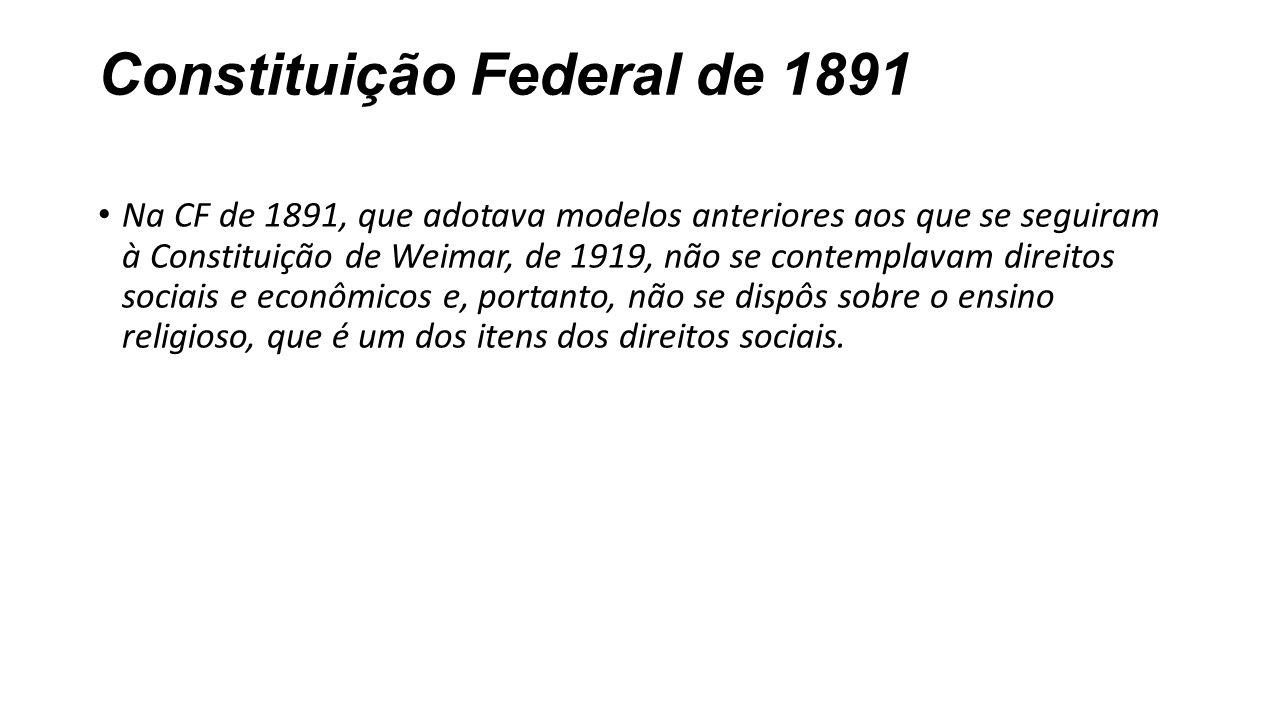 Constituição Federal de 1891 Na CF de 1891, que adotava modelos anteriores aos que se seguiram à Constituição de Weimar, de 1919, não se contemplavam direitos sociais e econômicos e, portanto, não se dispôs sobre o ensino religioso, que é um dos itens dos direitos sociais.