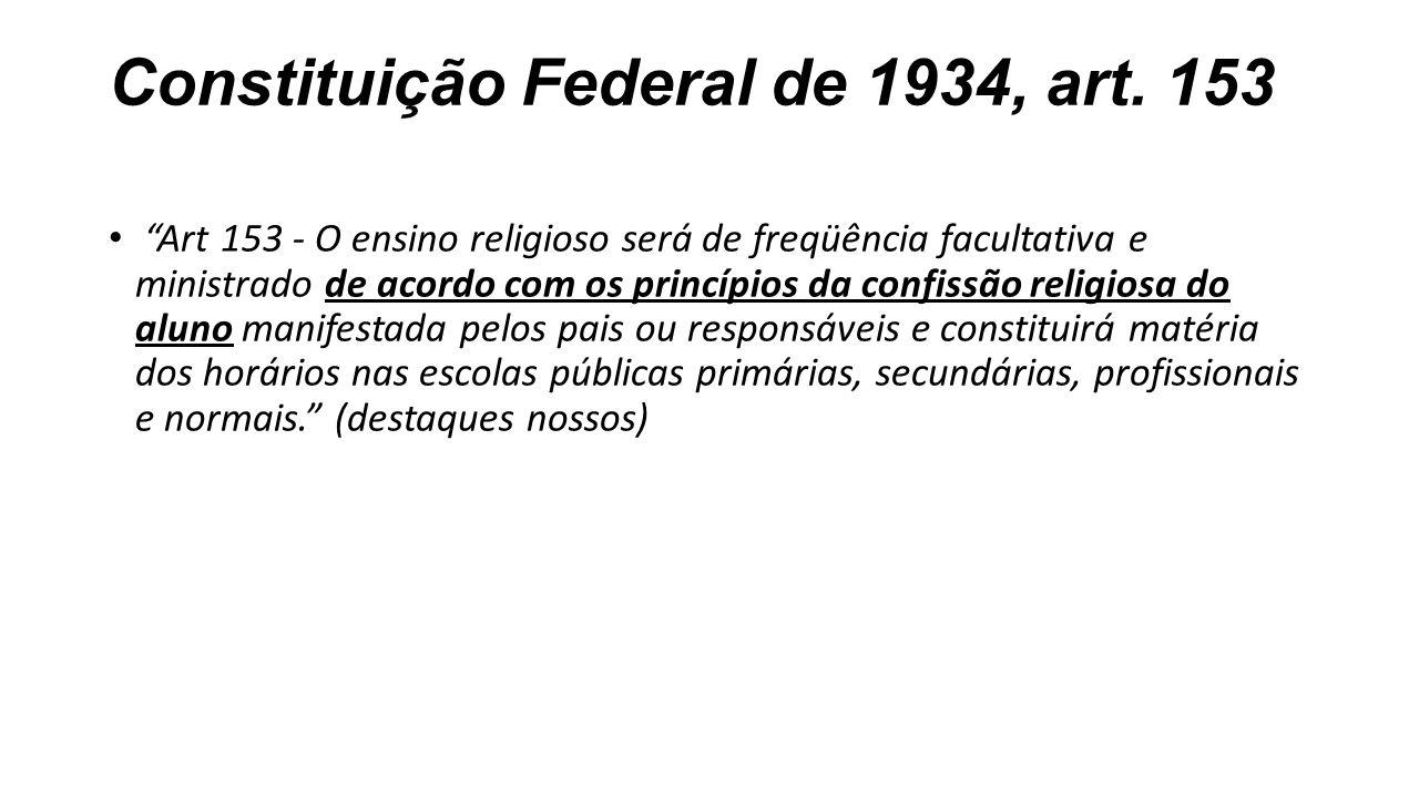 """Constituição Federal de 1934, art. 153 """"Art 153 - O ensino religioso será de freqüência facultativa e ministrado de acordo com os princípios da confis"""