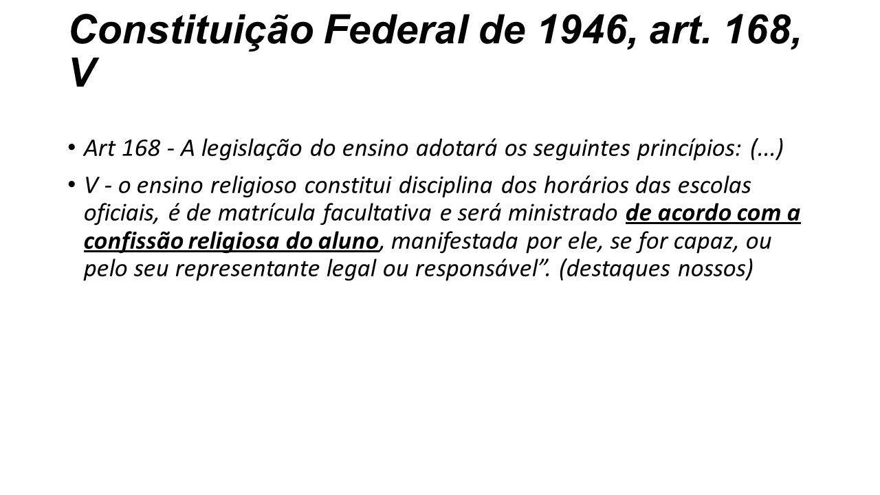 Constituição Federal de 1946, art. 168, V Art 168 - A legislação do ensino adotará os seguintes princípios: (...) V - o ensino religioso constitui dis