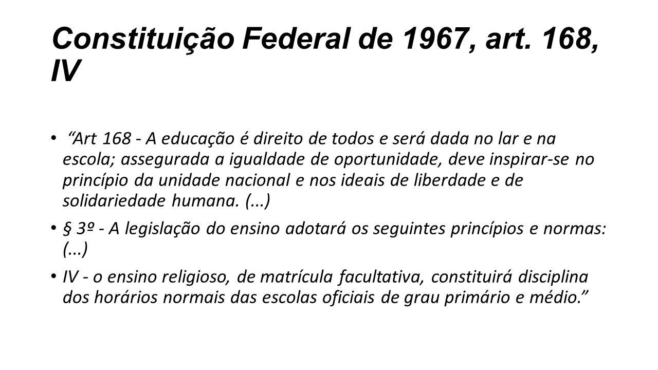 """Constituição Federal de 1967, art. 168, IV """"Art 168 - A educação é direito de todos e será dada no lar e na escola; assegurada a igualdade de oportuni"""