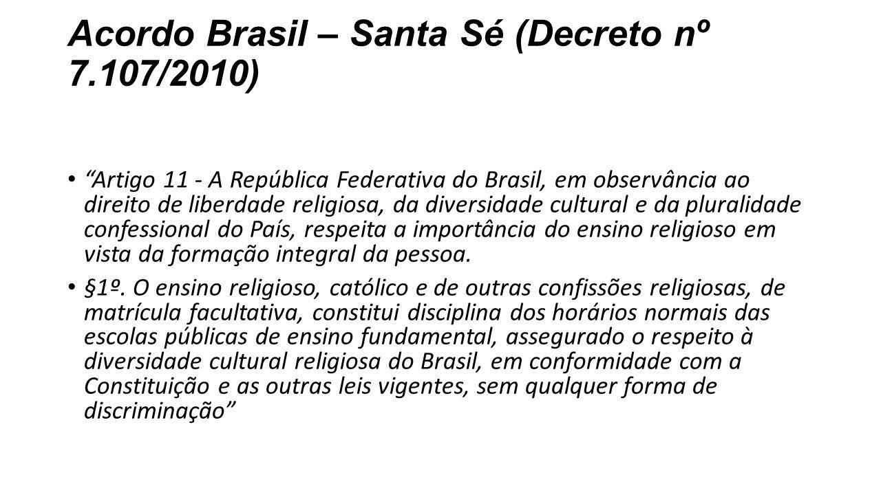 """Acordo Brasil – Santa Sé (Decreto nº 7.107/2010) """"Artigo 11 - A República Federativa do Brasil, em observância ao direito de liberdade religiosa, da d"""
