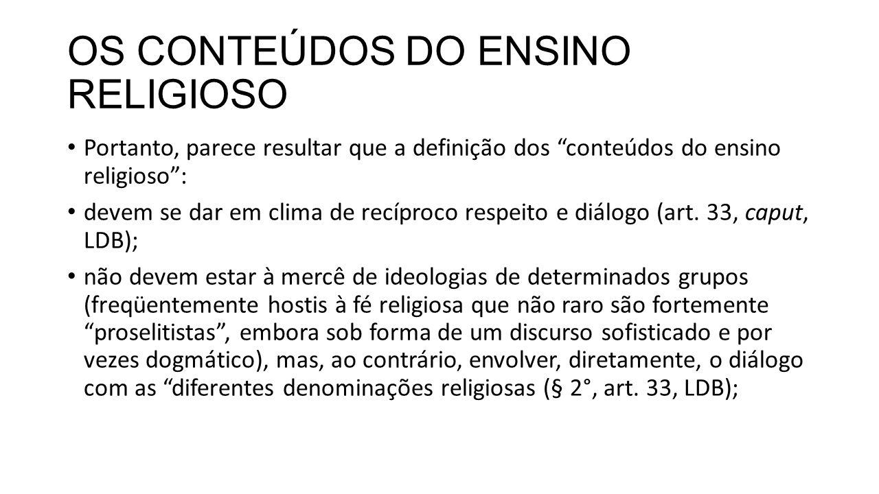 OS CONTEÚDOS DO ENSINO RELIGIOSO Portanto, parece resultar que a definição dos conteúdos do ensino religioso : devem se dar em clima de recíproco respeito e diálogo (art.