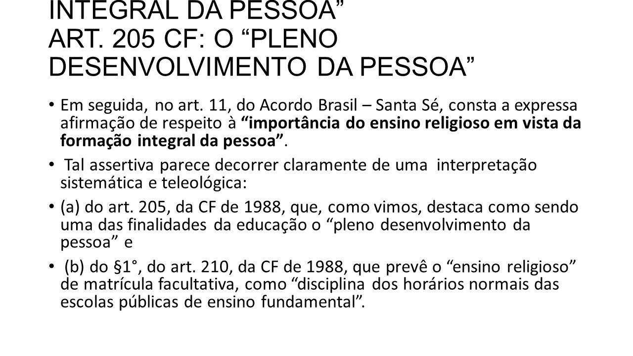 """ART. 11 CAPUT E A """"FORMAÇÃO INTEGRAL DA PESSOA"""" ART. 205 CF: O """"PLENO DESENVOLVIMENTO DA PESSOA"""" Em seguida, no art. 11, do Acordo Brasil – Santa Sé,"""