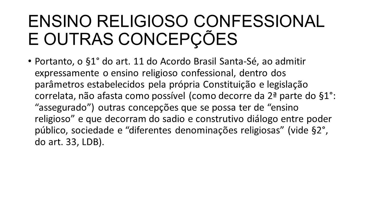 ENSINO RELIGIOSO CONFESSIONAL E OUTRAS CONCEPÇÕES Portanto, o §1° do art. 11 do Acordo Brasil Santa-Sé, ao admitir expressamente o ensino religioso co